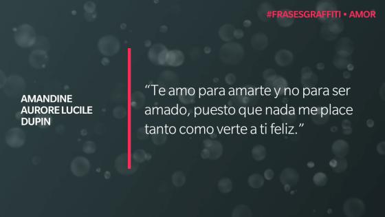 """Te amo para amarte y no para ser amado, puesto que nada me place tanto como verte a ti feliz."" - George Sand (Amandine Aurore Lucile Dupin) #FrasesGraffiti #Amor"