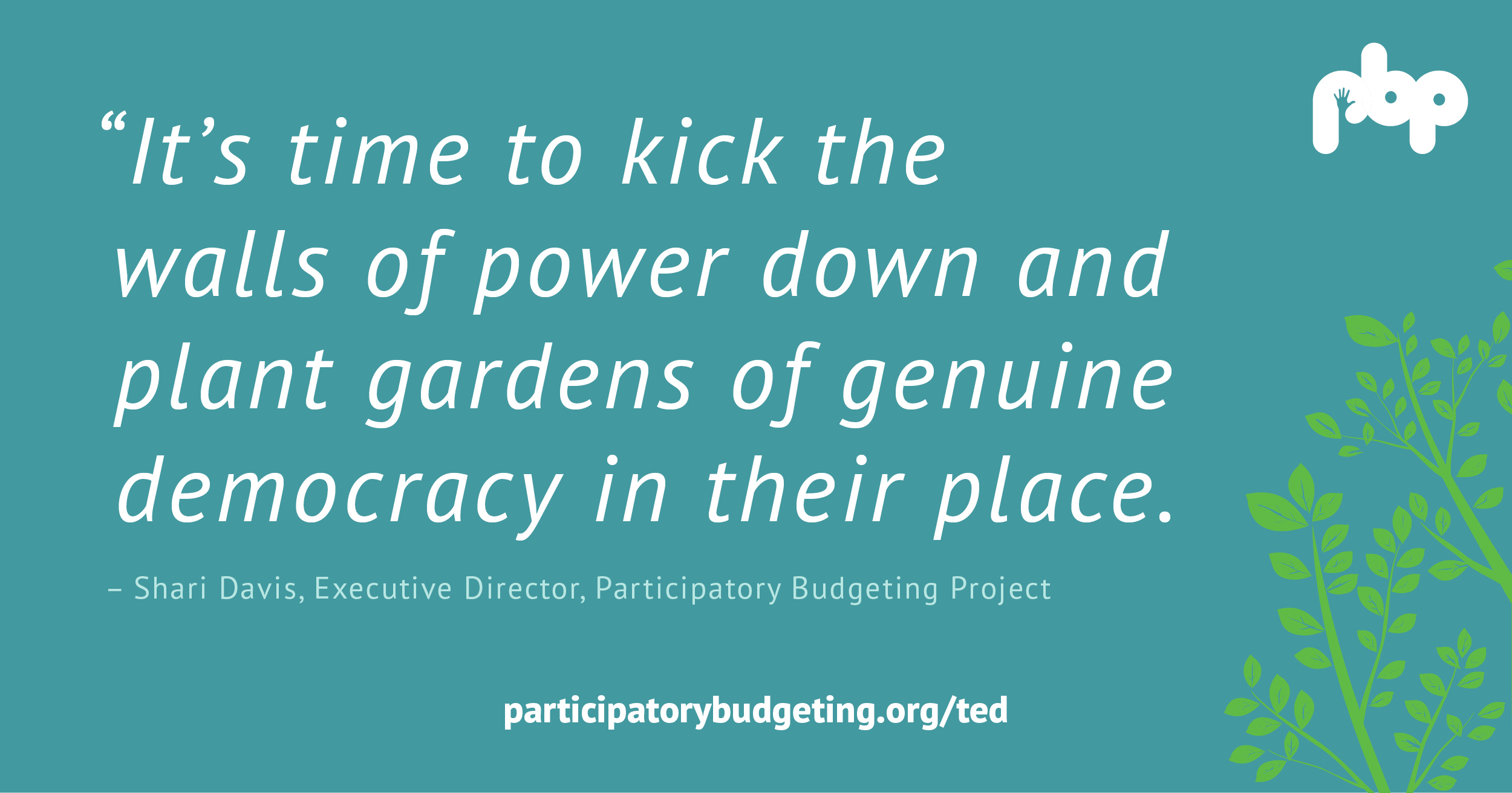 It's time to kick the walls of power down and plant gardens of genuine democracy in their place. - Shari Davis