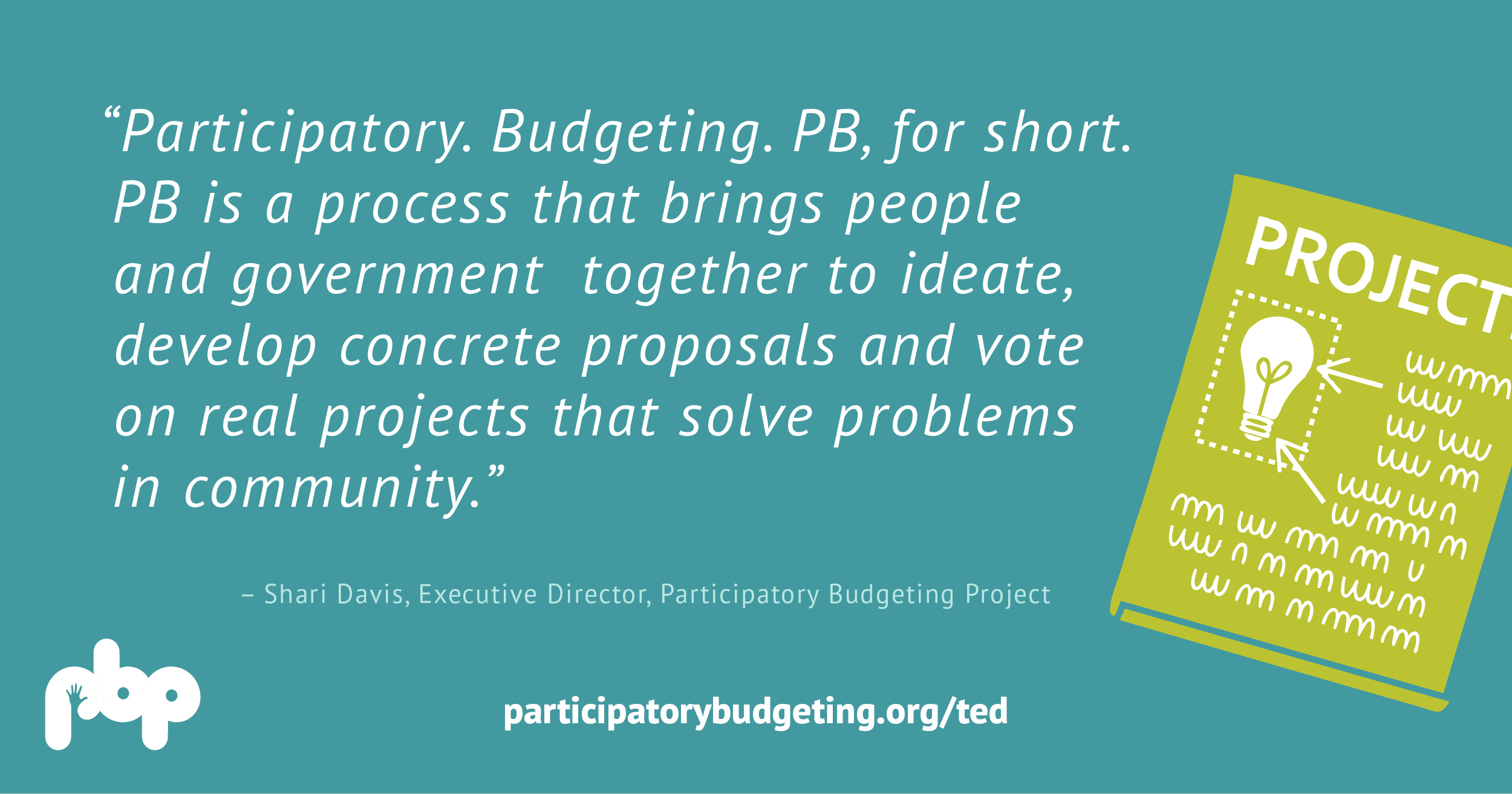 Participatory. Budgeting. PB, for short. PB is a process that brings people and government together to ideate, develop concrete proposals and vote on real projects that solve projects in community. - Shari Davis