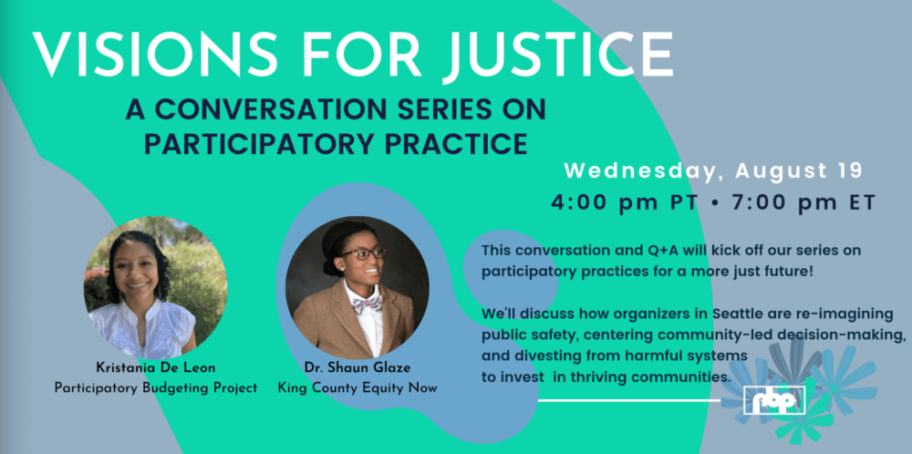 Visions for Justice: a conversation series on Participatory Practice - Wednesday, August 19, 4pm PT, 7pm ET - This conversation and Q&A will kick off our series on participatory practices for a more just future!