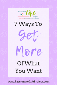 7 Ways To Get More Of What You Want