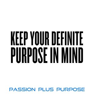 Passion Plus Purpose - Keep Your Definite Purpose in Mind