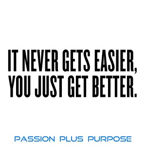 PassionPlusPurpose - It never gets easier. You just get better
