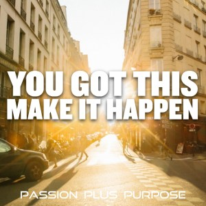 PassionPlusPurpose - You got this. Make it happen