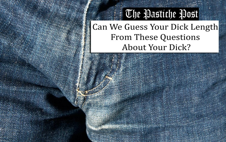 Can We Guess Your Dick Length From These Questions About Your Dick?