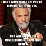 """Image of the Dos Equis man saying, """"I don't always ask the PTO to review troll patents, but when I do, I use covered business method review"""""""