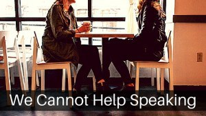 We Cannot Help Speaking
