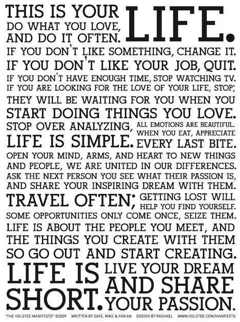 This is your life. do what you love, and do it often. If you don't like something, change it. Holstee Manifesto