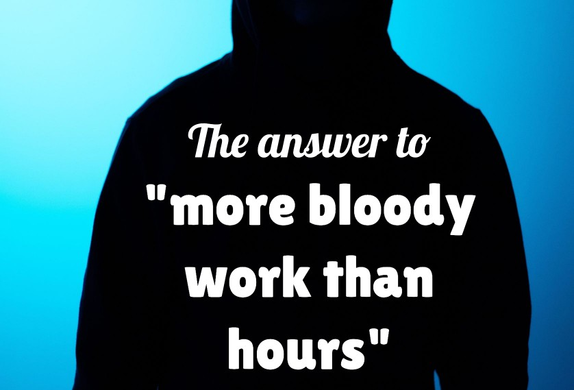 "The answer to ""more bloody work than hours"""