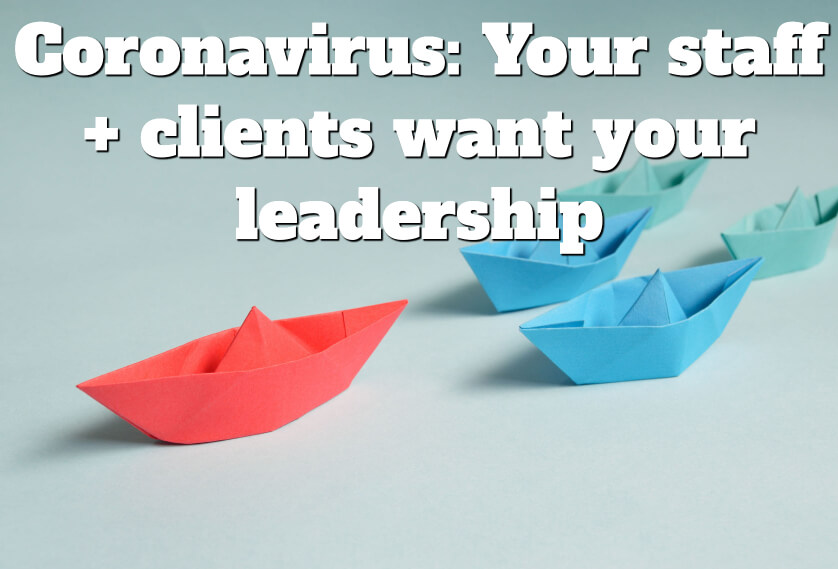 Coronavirus: Your staff + clients want your leadership