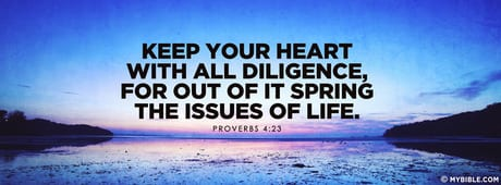 Keep your heart with all diligence, for out of it spring the issues of life...