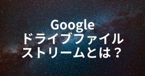 Googleドライブファイルストリームとは?