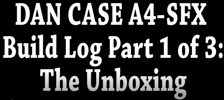 dan case a4-sfx build log part 1 of 3 the unboxing 1