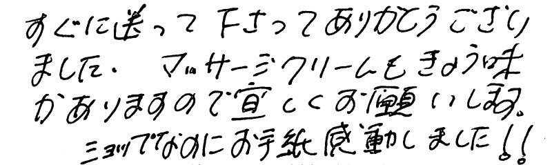 すぐに送ってくださりありがとうございました。マッサージクリームも興味がありますのでよろしくお願いします。ショップなのにお手紙ありがとうございました。