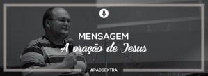 #PADDEXTRA: Mensagem - A oração de Jesus