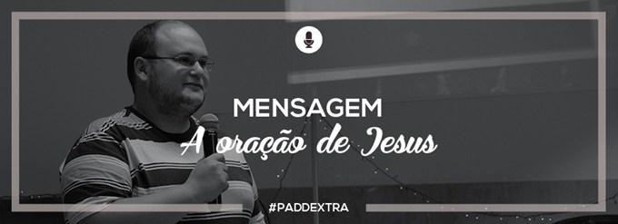 PADDEXTRA: Mensagem - A oração de Jesus