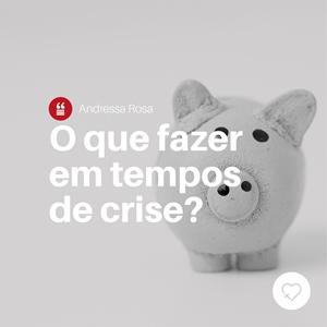 O que fazer em tempos de crise?