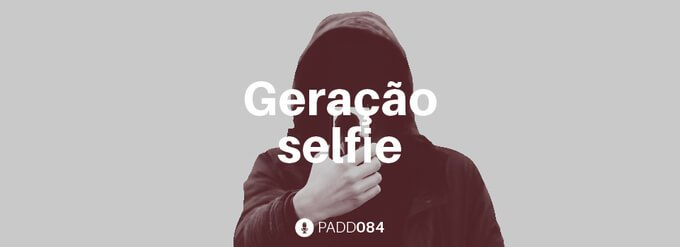 #PADD084: Geração selfie