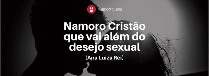 Namoro cristão que vai além do desejo sexual