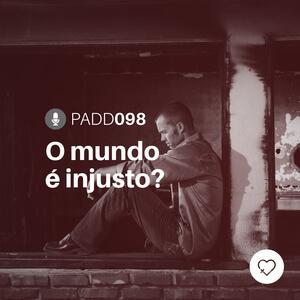#PADD098: O mundo é injusto?