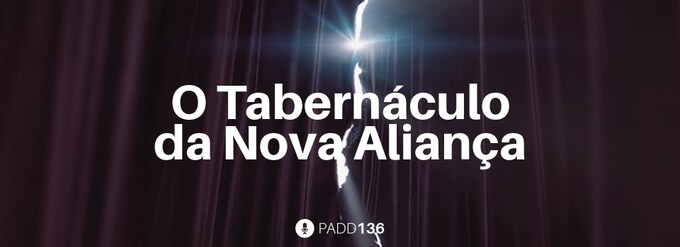 #PADD136: O Tabernáculo da Nova Aliança
