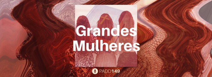 #PADD149: Grandes Mulheres