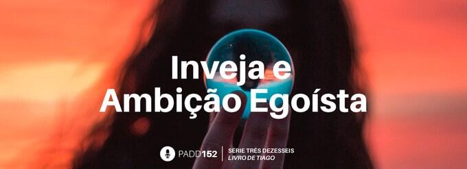#PADD152: Inveja E Ambição Egoísta