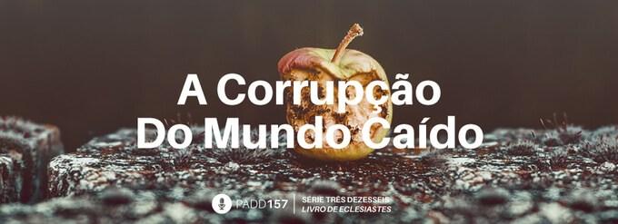 #PADD157: A Corrupção Do Mundo Caído