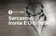 #PADD182: Sarcasmo, Ironia E O Cristão