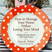 How To Manage your Home without Losing Your Mind Dana K White