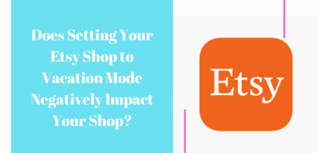 Does Setting Your Etsy Shop to Vacation Mode Negatively Impact Your Shop?