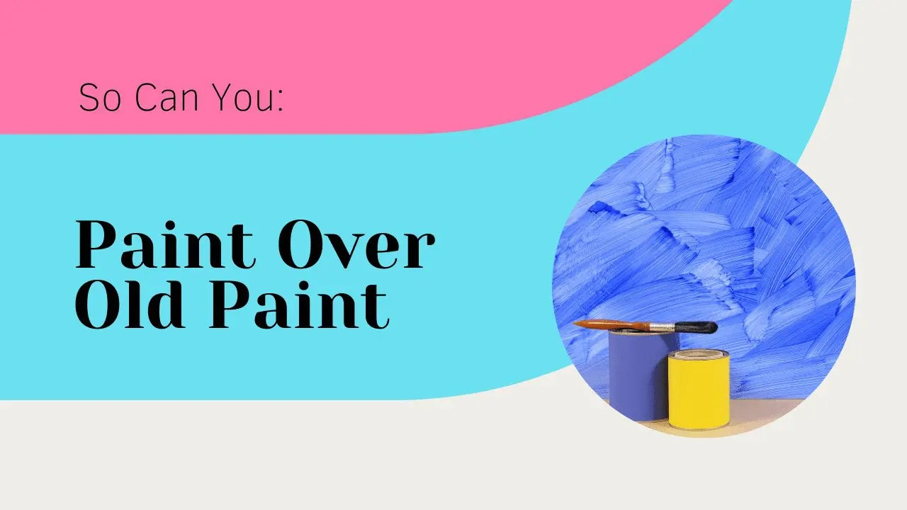 Can You Paint Over Old Paint? Yes, Here's Your Guide!