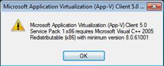Microsoft Application Virtualization (App-V) Client 5.0 Service Pack 1 x86 requries Microsoft Visual C++ 2005 Redistributable (x86) with minimum version 8.0.61001