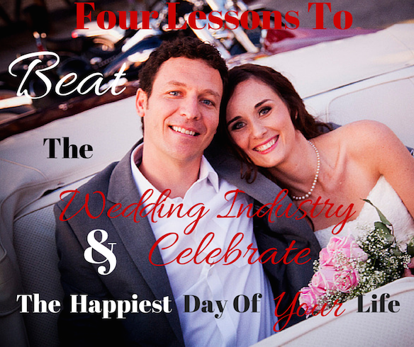 Four Lessons To Beat The Wedding Industry and Celebrate The Happiest Day Of Your Life