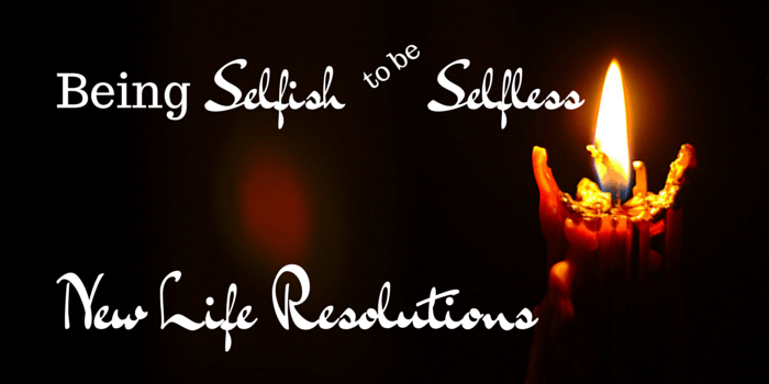 Being Selfish to be Selfless – New Life Resolutions