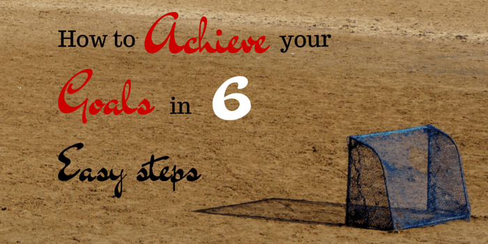 How To Achieve Your Goals In 6 Easy Steps