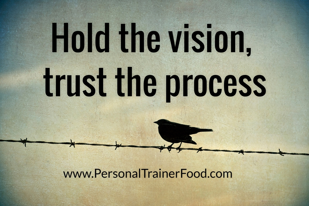Hold the vision, trust the process. Motivational quotes to help you stay on track with your diet, fitness and health goals.