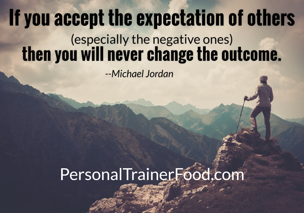Greatest motivational quotes for you from Personal Trainer Food delicious weight loss meals to help you achieve your goals: If you accept the expectations of others (especially the negative ones) then you will never change the outcome. ~ Michael Jordan