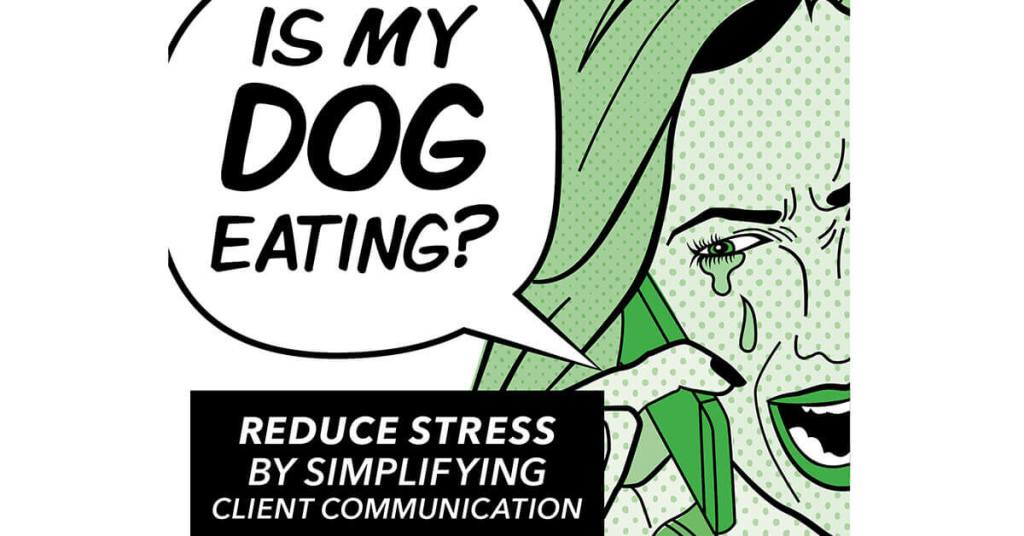 """""""Is My Dog Eating?"""" Reduce Stress By Simplifying Client Communication"""