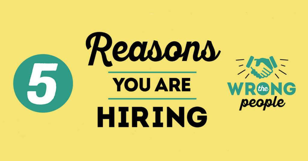 5 Reasons You Are Hiring the Wrong People
