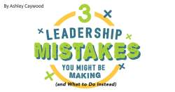 3 Leadership Mistakes You Might Be Making (and What to Do Instead)
