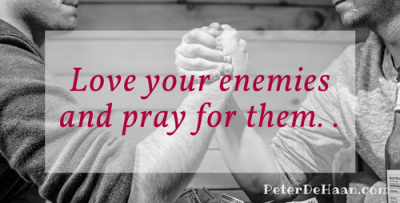 love our enemies and pray for them.