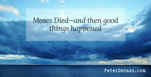 Moses Died—And Then Good Things Happened