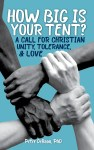 How Big Is Your Tent: A Call for Christian Unity, Tolerance, and Love, by Peter DeHaan, PhD
