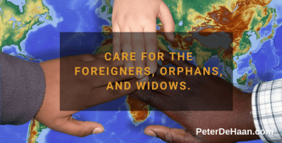 Care for the foreigners, orphans, and widows.