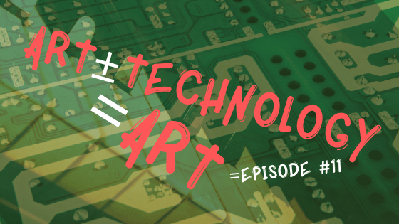 Episode #11: Art ± Technology = Art