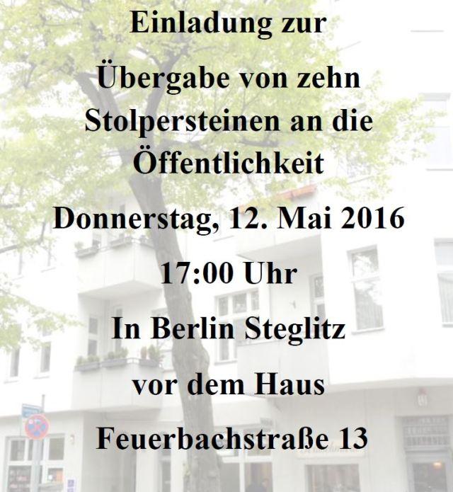 Einladung zur Übergabe von zehn Stolpersteinen an die Öffentlichkeit Donnerstag, 12. Mai 2016 17:00 Uhr In Berlin Steglitz vor dem Haus Feuerbachstraße 13