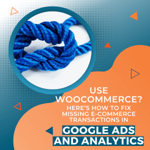 Use WooCommerce? Here's How to Fix Missing E-commerce Transactions in Google Ads and Analytics