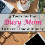 3 Tools for the Busy Mom that will Save Time & Money