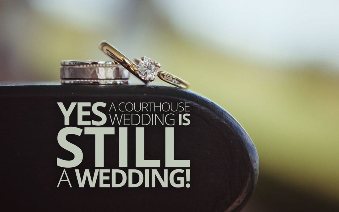 Yes, Courthouse Weddings are STILL Weddings!